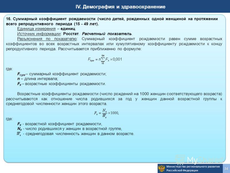 Министерство регионального развития Российской Федерации34 IV. Демография и здравоохранение 16. Суммарный коэффициент рождаемости (число детей, рожденных одной женщиной на протяжении всего репродуктивного периода (15 - 49 лет). Единица измерения – ед