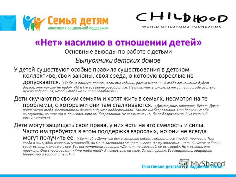 «Нет» насилию в отношении детей» Основные выводы по работе с детьми Выпускники детских домов У детей существуют особые правила существования в детском коллективе, свои законы, своя среда, в которую взрослые не допускаются. («Тебя не поймут потом, есл
