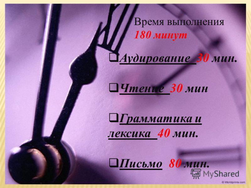 Время выполнения 180 минут Аудирование 30 мин. Чтение 30 мин Грамматика и лексика 40 мин. Письмо 80 мин.