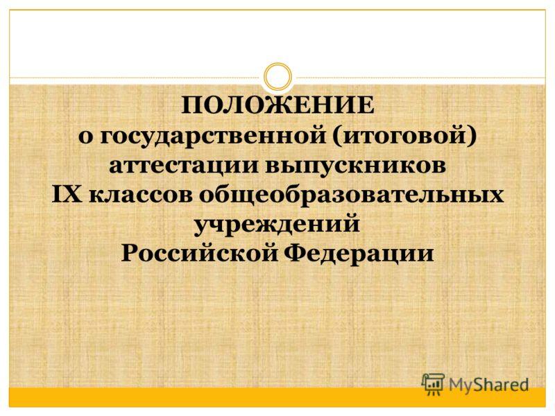 ПОЛОЖЕНИЕ о государственной (итоговой) аттестации выпускников IX классов общеобразовательных учреждений Российской Федерации
