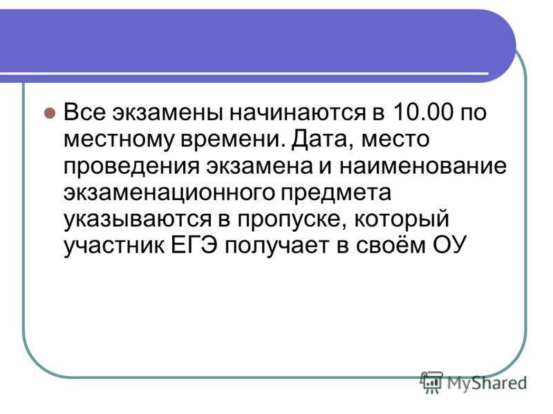 Все экзамены начинаются в 10.00 по местному времени. Дата, место проведения экзамена и наименование экзаменационного предмета указываются в пропуске, который участник ЕГЭ получает в своём ОУ