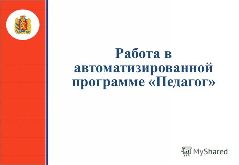 Министерство образования и науки Красноярского края Работа в автоматизированной программе «Педагог»
