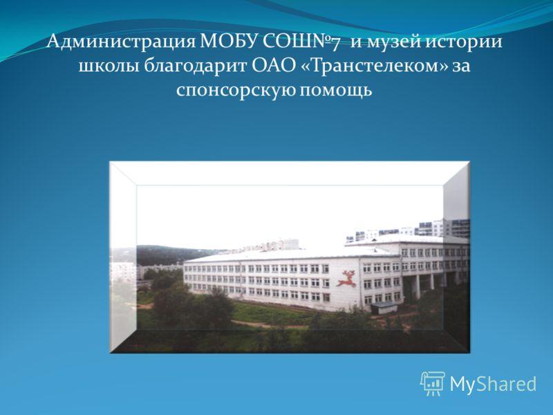 Администрация МОБУ СОШ7 и музей истории школы благодарит ОАО «Транстелеком» за спонсорскую помощь