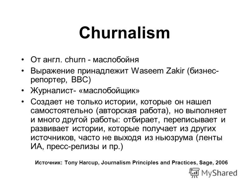 Churnalism От англ. churn - маслобойня Выражение принадлежит Waseem Zakir (бизнес- репортер, BBC) Журналист- «маслобойщик» Создает не только истории, которые он нашел самостоятельно (авторская работа), но выполняет и много другой работы: отбирает, пе