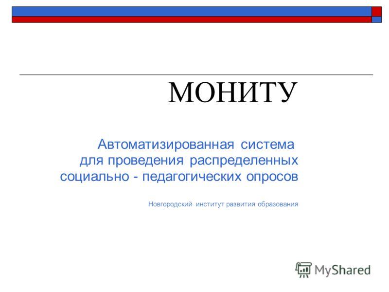 МОНИТУ Автоматизированная система для проведения распределенных социально - педагогических опросов Новгородский институт развития образования