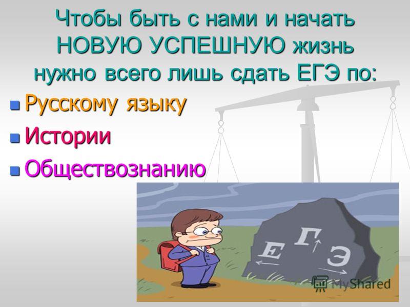 Чтобы быть с нами и начать НОВУЮ УСПЕШНУЮ жизнь нужно всего лишь сдать ЕГЭ по: Русскому языку Русскому языку Истории Истории Обществознанию Обществознанию