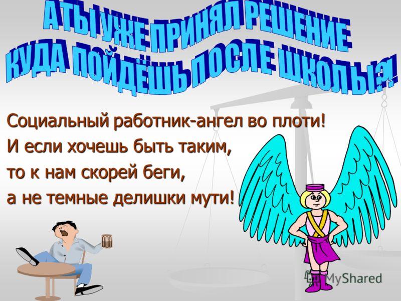 Социальный работник-ангел во плоти! Социальный работник-ангел во плоти! И если хочешь быть таким, И если хочешь быть таким, то к нам скорей беги, то к нам скорей беги, а не темные делишки мути! а не темные делишки мути!