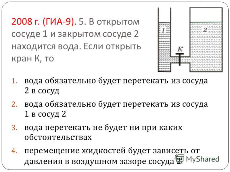 2008 г. ( ГИА -9). 5. В открытом сосуде 1 и закрытом сосуде 2 находится вода. Если открыть кран К, то 1. вода обязательно будет перетекать из сосуда 2 в сосуд 2. вода обязательно будет перетекать из сосуда 1 в сосуд 2 3. вода перетекать не будет ни п