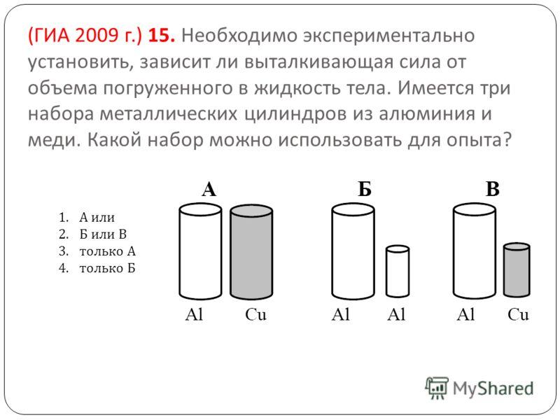 ( ГИА 2009 г.) 15. Необходимо экспериментально установить, зависит ли выталкивающая сила от объема погруженного в жидкость тела. Имеется три набора металлических цилиндров из алюминия и меди. Какой набор можно использовать для опыта ? 1.А или 2.Б или