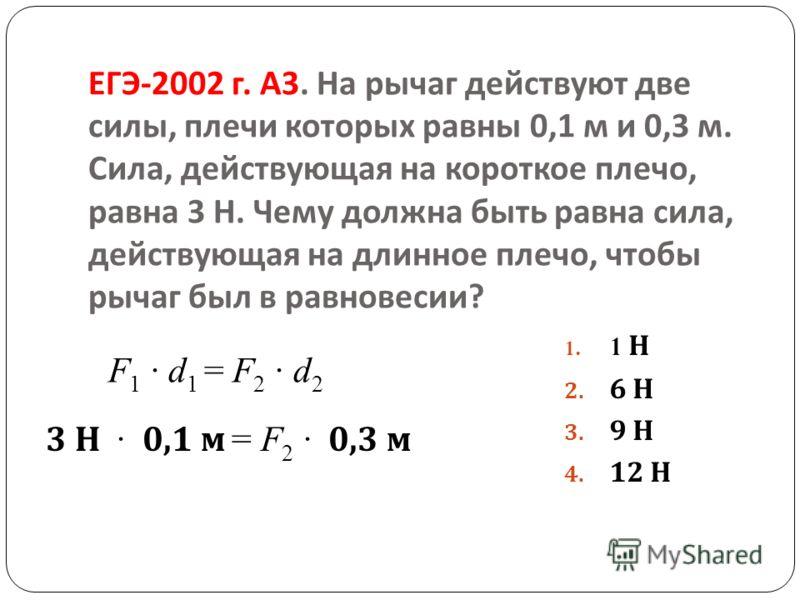 ЕГЭ -2002 г. А 3. На рычаг действуют две силы, плечи которых равны 0,1 м и 0,3 м. Сила, действующая на короткое плечо, равна 3 Н. Чему должна быть равна сила, действующая на длинное плечо, чтобы рычаг был в равновесии ? 1. 1 Н 2. 6 Н 3. 9 Н 4. 12 Н F