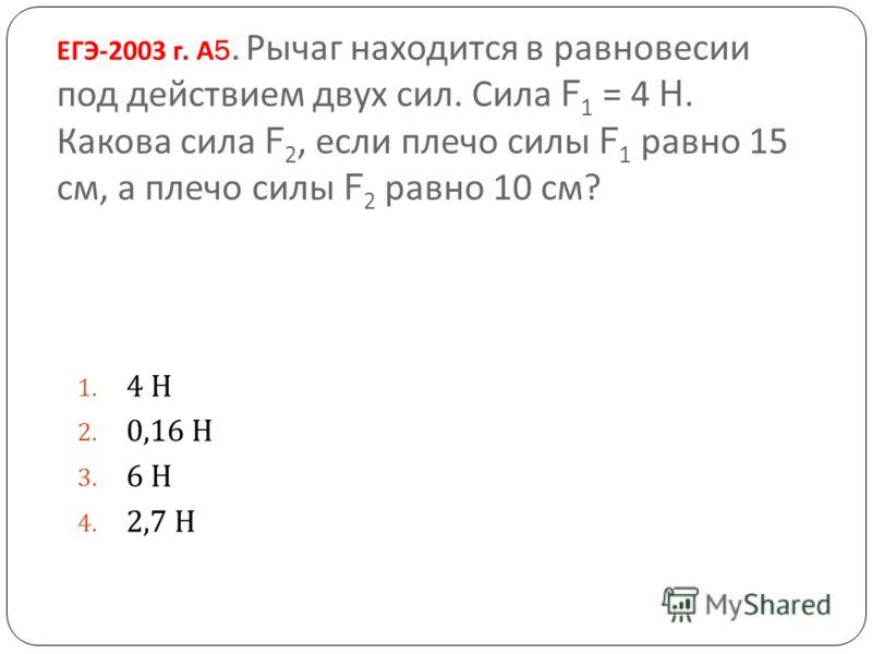 ЕГЭ -2003 г. А 5. Рычаг находится в равновесии под действием двух сил. Сила F 1 = 4 H. Какова сила F 2, если плечо силы F 1 равно 15 см, а плечо силы F 2 равно 10 см ? 1. 4 Н 2. 0,16 Н 3. 6 Н 4. 2,7 Н