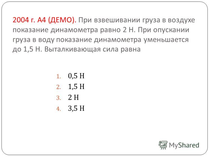 2004 г. А 4 ( ДЕМО ). При взвешивании груза в воздухе показание динамометра равно 2 Н. При опускании груза в воду показание динамометра уменьшается до 1,5 Н. Выталкивающая сила равна 1. 0,5 Н 2. 1,5 Н 3. 2 Н 4. 3,5 Н
