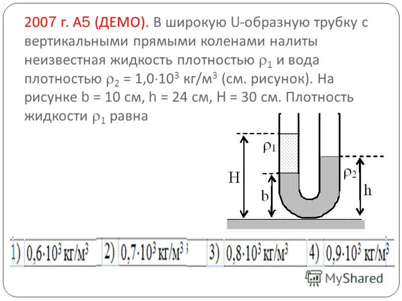 2007 г. А 5 ( ДЕМО ). В широкую U- образную трубку с вертикальными прямыми коленами налиты неизвестная жидкость плотностью 1 и вода плотностью 2 = 1,0 10 3 кг / м 3 ( см. рисунок ). На рисунке b = 10 см, h = 24 см, H = 30 см. Плотность жидкости 1 рав