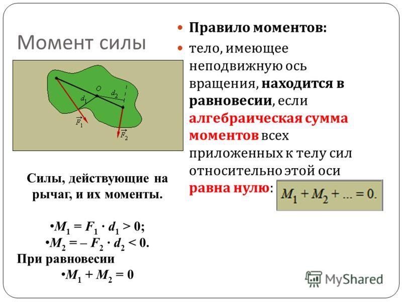 Правило моментов : тело, имеющее неподвижную ось вращения, находится в равновесии, если алгебраическая сумма моментов всех приложенных к телу сил относительно этой оси равна нулю : Момент силы Силы, действующие на рычаг, и их моменты. M 1 = F 1 · d 1