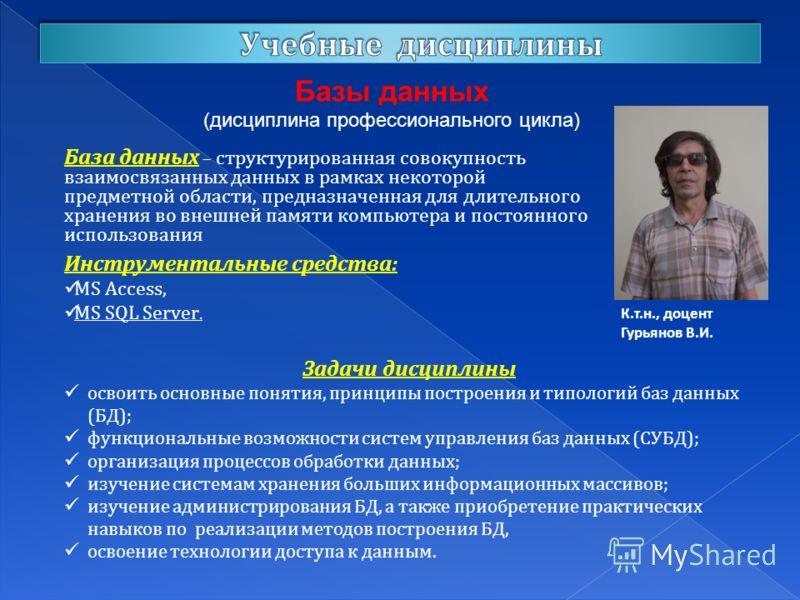 Базы данных (дисциплина профессионального цикла) К.т.н., доцент Гурьянов В.И. База данных – структурированная совокупность взаимосвязанных данных в рамках некоторой предметной области, предназначенная для длительного хранения во внешней памяти компью