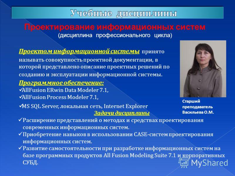 Проектирование информационных систем (дисциплина профессионального цикла) Старший преподаватель Васильева О.М. Проектом информационной системы принято называть совокупность проектной документации, в которой представлено описание проектных решений по