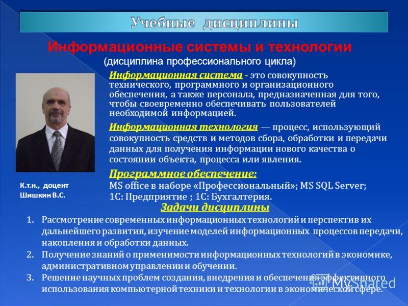 Информационные системы и технологии (дисциплина профессионального цикла) К.т.н., доцент Шишкин В.С. Информационная система - это совокупность технического, программного и организационного обеспечения, а также персонала, предназначенная для того, чтоб