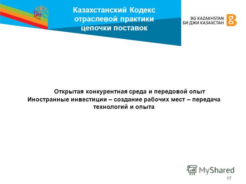 Казахстанский Кодекс отраслевой практики цепочки поставок 17 Открытая конкурентная среда и передовой опыт Иностранные инвестиции – создание рабочих мест – передача технологий и опыта