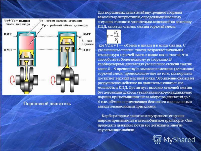 Для поршневых двигателей внутреннего сгорания важной характеристикой, определяющей полноту сгорания топлива и значительно влияющей на величину КПД, является степень сжатия горючей смеси: где V2 и V1 объемы в начале и в конце сжатия. С увеличением сте