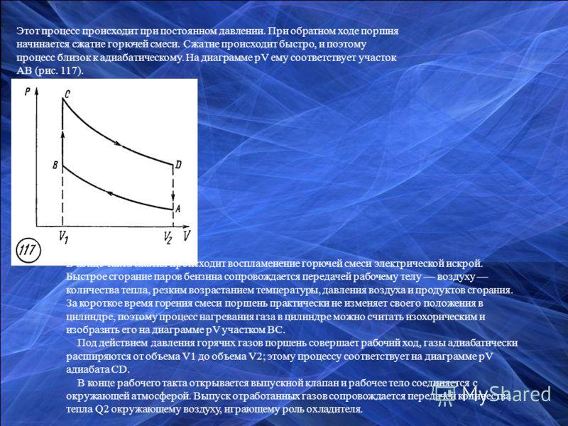 Этот процесс происходит при постоянном давлении. При обратном ходе поршня начинается сжатие горючей смеси. Сжатие происходит быстро, и поэтому процесс близок к адиабатическому. На диаграмме pV ему соответствует участок АВ (рис. 117). В конце такта сж