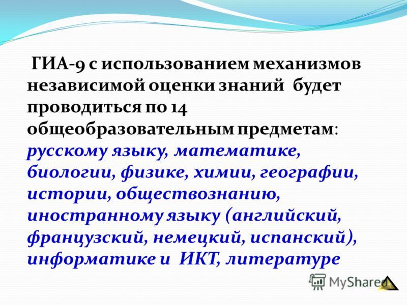 ГИА-9 с использованием механизмов независимой оценки знаний будет проводиться по 14 общеобразовательным предметам: русскому языку, математике, биологии, физике, химии, географии, истории, обществознанию, иностранному языку (английский, французский, н