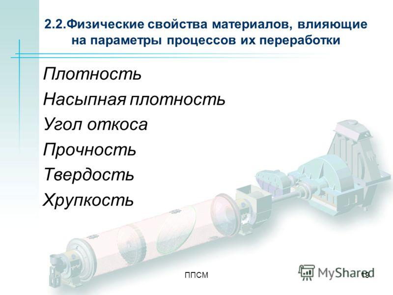 ППСМ19 2.2.Физические свойства материалов, влияющие на параметры процессов их переработки Плотность Насыпная плотность Угол откоса Прочность Твердость Хрупкость