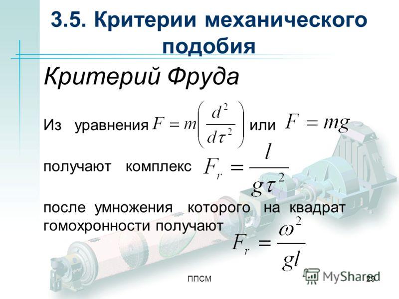ППСМ29 3.5. Критерии механического подобия Критерий Фруда Из уравнения или получают комплекс после умножения которого на квадрат гомохронности получают