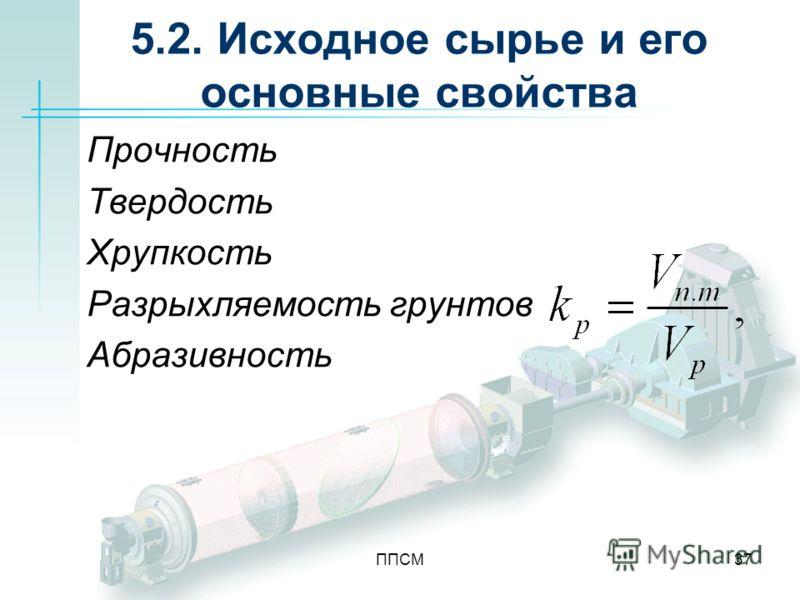 ППСМ37 5.2. Исходное сырье и его основные свойства Прочность Твердость Хрупкость Разрыхляемость грунтов Абразивность