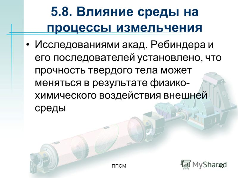 ППСМ48 5.8. Влияние среды на процессы измельчения Исследованиями акад. Ребиндера и его последователей установлено, что прочность твердого тела может меняться в результате физико- химического воздействия внешней среды