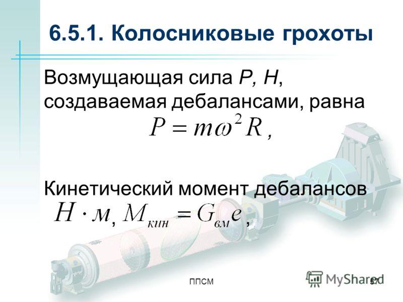 ППСМ57 6.5.1. Колосниковые грохоты Возмущающая сила P, H, создаваемая дебалансами, равна, Кинетический момент дебалансов,
