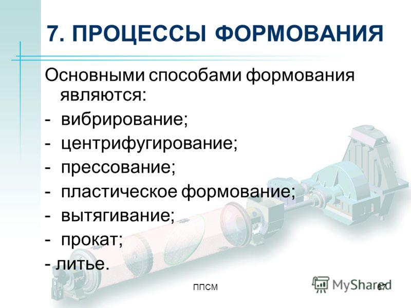 ППСМ67 7. ПРОЦЕССЫ ФОРМОВАНИЯ Основными способами формования являются: - вибрирование; - центрифугирование; - прессование; - пластическое формование; - вытягивание; - прокат; - литье.