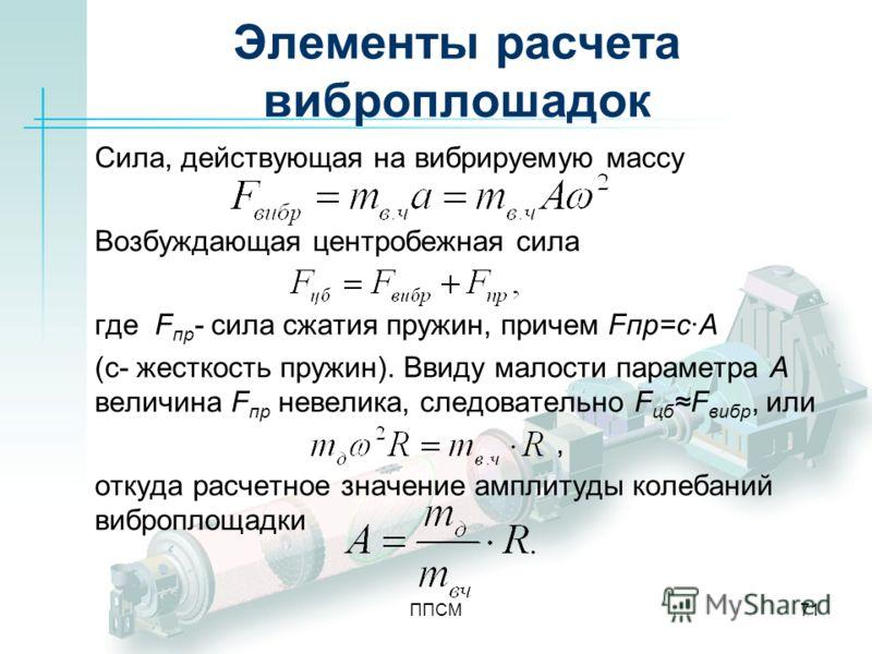 ППСМ71 Элементы расчета виброплошадок Сила, действующая на вибрируемую массу Возбуждающая центробежная сила где F пр - сила сжатия пружин, причем Fпр=с·A (с- жесткость пружин). Ввиду малости параметра A величина F пр невелика, следовательно F цбF виб