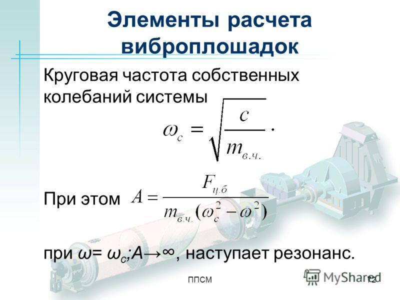 ППСМ72 Элементы расчета виброплошадок Круговая частота собственных колебаний системы При этом при ω= ω с ;А, наступает резонанс.