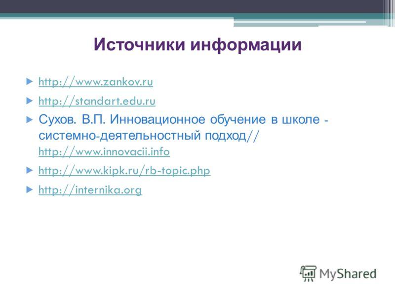 Источники информации http://www.zankov.ru http://standart.edu.ru Сухов. В. П. Инновационное обучение в школе - системно - деятельностный подход // http://www.innovacii.info http://www.innovacii.info http://www.kipk.ru/rb-topic.php http://internika.or