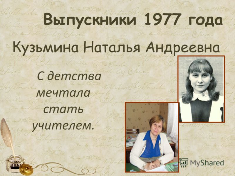 Выпускники 1977 года Кузьмина Наталья Андреевна С детства мечтала стать учителем.