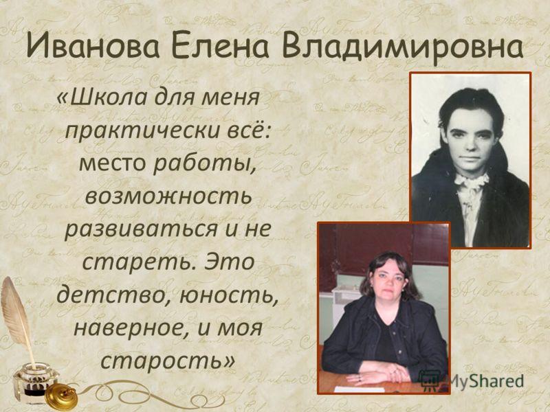 Иванова Елена Владимировна «Школа для меня практически всё: место работы, возможность развиваться и не стареть. Это детство, юность, наверное, и моя старость»
