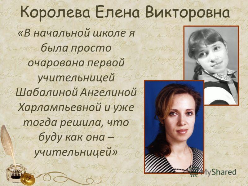 Королева Елена Викторовна «В начальной школе я была просто очарована первой учительницей Шабалиной Ангелиной Харлампьевной и уже тогда решила, что буду как она – учительницей»