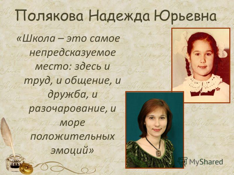 Полякова Надежда Юрьевна «Школа – это самое непредсказуемое место: здесь и труд, и общение, и дружба, и разочарование, и море положительных эмоций»
