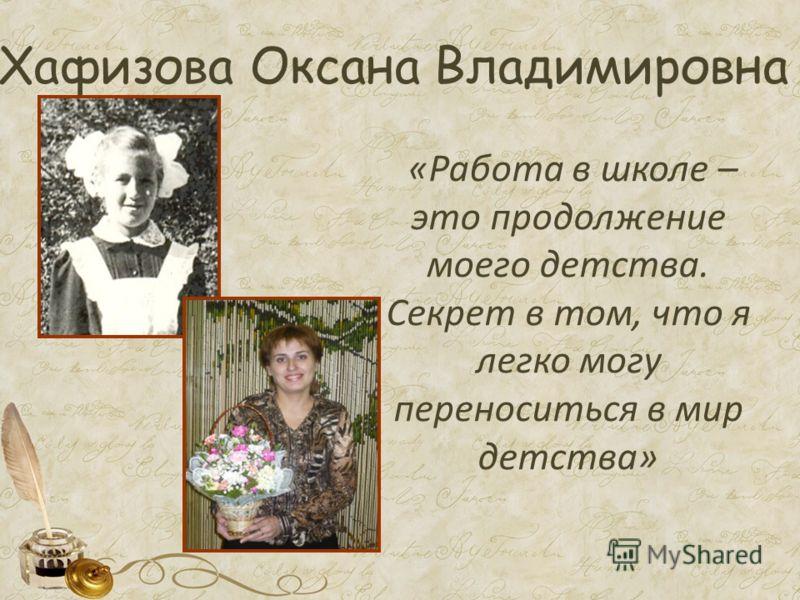 Хафизова Оксана Владимировна «Работа в школе – это продолжение моего детства. Секрет в том, что я легко могу переноситься в мир детства»