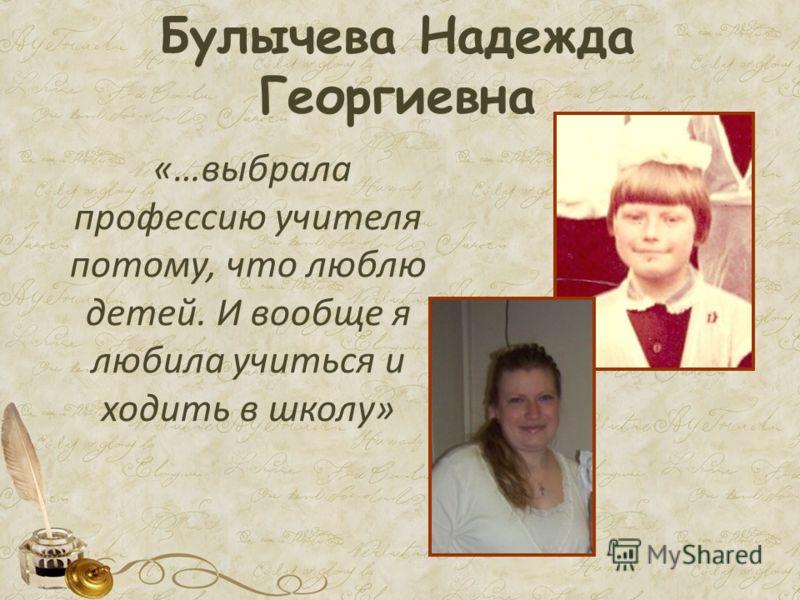Булычева Надежда Георгиевна «…выбрала профессию учителя потому, что люблю детей. И вообще я любила учиться и ходить в школу»