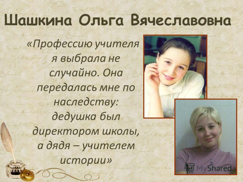 Шашкина Ольга Вячеславовна «Профессию учителя я выбрала не случайно. Она передалась мне по наследству: дедушка был директором школы, а дядя – учителем истории»