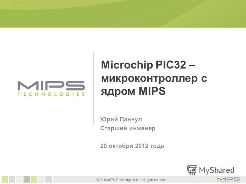 1 © 2012 MIPS Technologies, Inc. All rights reserved. Microchip PIC32 – микроконтроллер с ядром MIPS Юрий Панчул Старший инженер 20 октября 2012 года