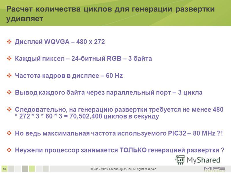 18 © 2012 MIPS Technologies, Inc. All rights reserved. Расчет количества циклов для генерации развертки удивляет Дисплей WQVGA – 480 x 272 Каждый пиксел – 24-битный RGB – 3 байта Частота кадров в дисплее – 60 Hz Вывод каждого байта через параллельный