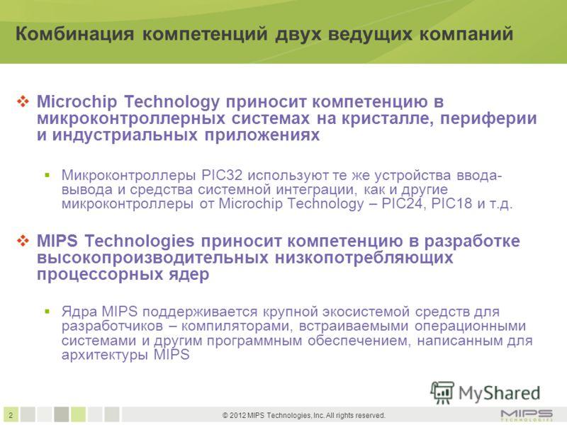 2 © 2012 MIPS Technologies, Inc. All rights reserved. Комбинация компетенций двух ведущих компаний Microchip Technology приносит компетенцию в микроконтроллерных системах на кристалле, периферии и индустриальных приложениях Микроконтроллеры PIC32 исп