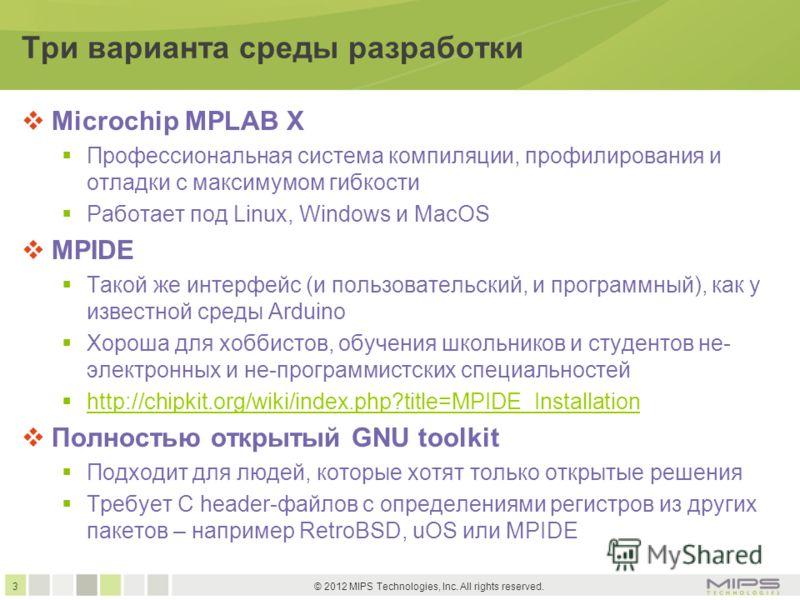 3 © 2012 MIPS Technologies, Inc. All rights reserved. Три варианта среды разработки Microchip MPLAB X Профессиональная система компиляции, профилирования и отладки с максимумом гибкости Работает под Linux, Windows и MacOS MPIDE Такой же интерфейс (и