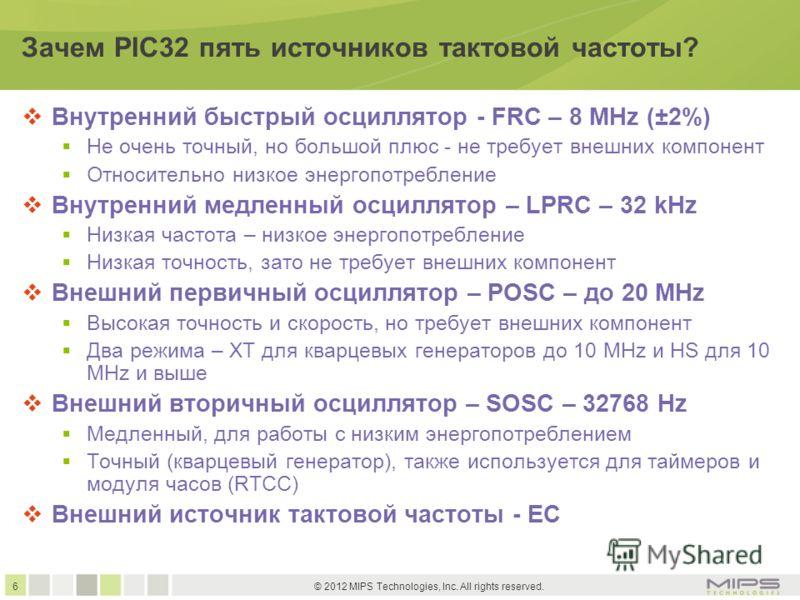 6 © 2012 MIPS Technologies, Inc. All rights reserved. Зачем PIC32 пять источников тактовой частоты? Внутренний быстрый осциллятор - FRC – 8 MHz (±2%) Не очень точный, но большой плюс - не требует внешних компонент Относительно низкое энергопотреблени