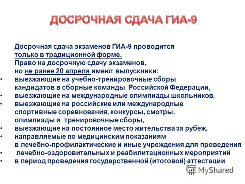 Досрочная сдача экзаменов ГИА-9 проводится только в традиционной форме. Право на досрочную сдачу экзаменов, но не ранее 20 апреля имеют выпускники: выезжающие на учебно-тренировочные сборы кандидатов в сборные команды Российской Федерации, выезжающие