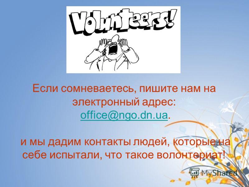 Если сомневаетесь, пишите нам на электронный адрес: office@ngo.dn.ua. и мы дадим контакты людей, которые на себе испытали, что такое волонтериат!office@ngo.dn.ua