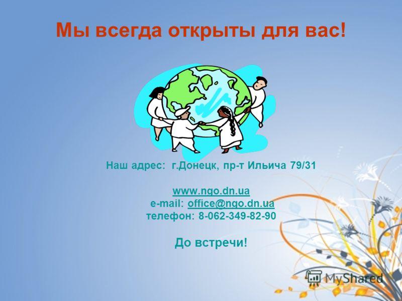 Мы всегда открыты для вас! Наш адрес: г.Донецк, пр-т Ильича 79/31 www.ngo.dn.ua e-mail: office@ngo.dn.uaoffice@ngo.dn.ua телефон: 8-062-349-82-90 До встречи!