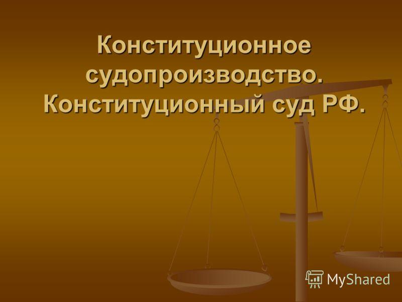 Конституционное судопроизводство. Конституционный суд РФ.
